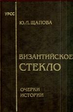 Обложка книги византийское стекло: очерки истории - юлия щапова
